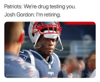 Patriotic, Sports, and Josh Gordon: Patriots: We're drug testing you.  Josh Gordon: I'm retiring.  PATS  @GhettoGronk Shoe in to the hall of fame