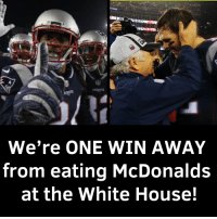Patriotic: PATRIOTS  We're ONE WIN AWAY  from eating McDonalds  at the White House!