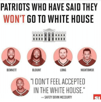 "Actually, I think there's 6 of them not going.: PATRIOTS WHO HAVE SAID THEY  WON'T GO TO WHITE HOUSE  I I I I I  LONG  BENNETT  HIGHTOWER  BLOUNT  DON'T FEEL ACCEPTED  IN THE WHITE HOUSE.""  SAFETY DEVIN MCCOURTY Actually, I think there's 6 of them not going."