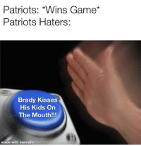 Patriots Haters: Patriots: *Wins Game*  Patriots Haters:  Brady Kisses  His Kids On  The Mouth!!!  made with mematic