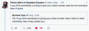Being Alone, Fake, and Funny: Patron Saint of Hopeless Causes @_Hate_Holly_ 17h  If you think somebody is trying to give you a fake number, take the hint and leave  them tf alone.  Survival Tips @Funny_Truth  Tip: If you think somebody is giving you a fake number, read it back to them  incorrectly. See if they correct you.  5.6K  16K 555-555-NOPE