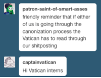 "Church, Future, and Memes: patron-saint-of-smart-asses  friendly reminder that if either  of us is going through the  canonization process the  Vatican has to read through  our shitposting  captainvatican  Hi Vatican interns <p><a href=""http://patron-saint-of-smart-asses.tumblr.com/post/143916971829/captainvatican-moderncatholicwoman"" class=""tumblr_blog"">patron-saint-of-smart-asses</a>:</p>  <blockquote><p><a class=""tumblr_blog"" href=""http://captainvatican.tumblr.com/post/143916867627"">captainvatican</a>:</p> <blockquote> <p><a class=""tumblr_blog"" href=""http://moderncatholicwoman.tumblr.com/post/143916026895"">moderncatholicwoman</a>:</p> <blockquote> <p><a class=""tumblr_blog"" href=""http://patron-saint-of-smart-asses.tumblr.com/post/143913718994"">patron-saint-of-smart-asses</a>:</p> <blockquote> <p>we were discussing the possibility of Pope Francis being a reptilian alien and then I recalled something important<br/></p> </blockquote> <p>But, like, imagine Vatican officials reading through tumblr during the beatification process. Imagine someone's tumblr becoming official Church documents. Like in and amongst the randomness, someone has spiritual revelations that future theolgeons will study. How weird would that be?</p> </blockquote> <p>Does this mean that my memes will be relics and spiritual tools?</p> </blockquote>  <p>*fear of potatoes intensifies*<br/></p></blockquote>  <p>But your profile picture is Larry the cucumber I'm dying</p>"