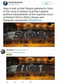 Community, Lol, and Memes: Patryk Wachowiec  Follow  Have a look at that! People gathered in front  of the court in Poznan to protest against  political subordination of the Supreme Court  of Poland! SOS to Polish citizens and  European community! #RuleOfLaw  Lola Bunny @wFFEohLC2gnFli3-4h  Replying to @PatrykWachowiec Have a look at that!  LOL