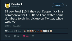 Let's make this happen by mansamusa3 MORE MEMES: Patterico  @Patterico  Follow  I'll pay Ford $10 if they put Kaepernick in a  commercial for F-150s so I can watch some  dumbass torch his pickup on Iwitter, who's  with me  10:42 PM -3 Sep 2018  70 Retweets 249 Likes .000  13 tl 70 249 Let's make this happen by mansamusa3 MORE MEMES