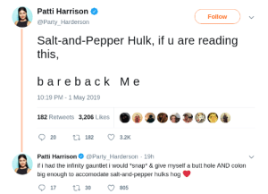 Butt, Party, and Hulk: Patti Harrison  @Party_Harderson  Follow  Salt-and-Pepper Hulk, if u are reading  this,  bareback Me  10:19 PM - 1 May 2019  182 Retweets 3,206 Likes  20t 182 3.2  Patti Harrison Ф @Party. Harderson. 19h  if i had the infinity gauntlet i would *snap* & give myself a butt hole AND colon  big enough to accomodate salt-and-pepper hulks hog  17 tl 30 805 gay≸irl