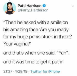 """Iphone, Party, and Twitter: Patti Harrison  @Party_Harderson  """" Ihen he asked with a smile on  his amazing face 'Are you ready  for my huge penis stuck in there?  Your vagina?'  and that's when she said, """"Yah'"""".  and it was time to get it put in  21:37 1/29/19 Twitter for iPhone"""