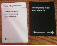 Doug: Patti Mayonnaise.  Getting naked  and watching  Nickelodeon.  Cards Against Humanity  is a slippery slope  that leads to  Cards Against Humanity  PICK 2 Doug