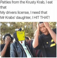 Memes, Mr. Krabs, and 🤖: Patties from the Krusty Krab, I eat  that  My drivers license, I need that  Mr Krabs' daughter, I HIT THAT! Bars 😂 Double Tap! The comment with 0 likes gets a shoutout