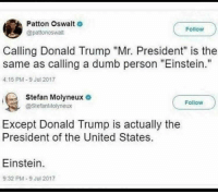 "Donald Trump, Dumb, and Memes: Patton Oswalt  @pattonoswalt  Follow  Calling Donald Trump ""Mr. President"" is the  same as calling a dumb person ""Einstein.""  4:15 PM-9 Jul 2017  Stefan Molyneux o  Follow  @StefanMolyneux  Except Donald Trump is actually the  President of the United States  Einstein  9:32 PM-9 Jul 2017 Goteeem 🗣 @militarybadassery"