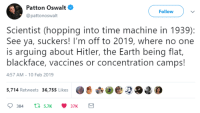 the big oof: Patton Oswalt  @pattonoswalt  Follow  Scientist (hopping into time machine in 1939):  See ya, suckers! I'm off to 2019, where no one  is arguing about Hitler, the Earth being flat,  blackface, vaccines or concentration camps!  4:57 AM-10 Feb 2019  5,.714 Retweets 36,755 likes2O2 the big oof