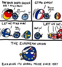 """Dank, Earned It, and Shit: PATYoUR DERTS GREECE GT Fa GYPSY!  o R I KILL YOU!!  France  rleage.  Germany  LET ME STAB HIM!  LET US IN!  I Holy  Hell no!  Shit!  THE EUROPEAN UNION  EARNING ITS NOBEL PRI 2E SINCE IS57 #EU4dummies #18  10 December 2012  The EU is awarded the Nobel Peace Prize """"for over six decades [having] contributed to the advancement of peace and reconciliation, democracy and human rights in Europe"""".  One more post about history and then Institutions ;)  - Rausten"""