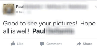 hope all is well: Pau  8 hrs  Good to see your pictures! Hope  all is well! Paul  Like  Comment  → Share