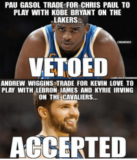Chris Paul, Kevin Love, and Kobe Bryant: PAU GASOL TRADE FOR CHRIS PAUL TO  PLAY WITH KOBE BRYANT ON THE  LAKERS.  NBANMEMES  VETOED  MIMMIMIM  ANDREW WIGGINS TRADE FOR KEVIN LOVE TO  PLAY WITH  LEBRON JAMES AND KYRIE IRVING  ON THE CAVALIERS.  ACCERTED So unfair😡