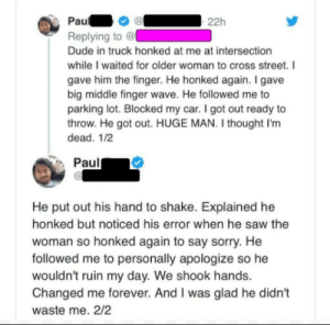 Dude, Saw, and Sorry: Pau  Replying to @  Dude in truck honked at me at intersection  while I waited for older woman to cross street. I  gave him the finger. He honked again. I gave  big middle finger wave. He followed me to  parking lot. Blocked my car. I got out ready to  throw. He got out. HUGE MAN. I thought I'm  dead. 1/2  Paul  He put out his hand to shake. Explained he  honked but noticed his error when he saw the  woman so honked again to say sorry. He  followed me to personally apologize so he  wouldn't ruin my day. We shook hands.  Changed me forever. And I was glad he didn't  waste me. 2/2 This is how people need to be