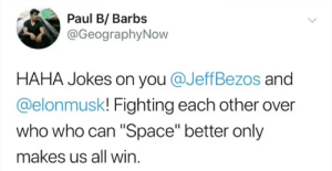 """Good old Barbs is on a streak: Paul B/ Barbs  @GeographyNow  HAHA Jokes on you @JeffBezos and  @elonmusk! Fighting each other over  who who can """"Space"""" better only  makes us all win. Good old Barbs is on a streak"""