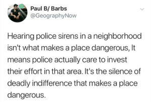 It hurts when someone you like says some dumb shit like this: Paul B/ Barbs  @GeographyNow  Hearing police sirens in a neighborhood  isn't what makes a place dangerous, It  means police actually care to invest  their effort in that area. It's the silence of  deadly indifference that makes a place  dangerous. It hurts when someone you like says some dumb shit like this