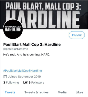 When there's a third Paul blart movie coming out but everyone is still taking about Area 51: PAUL BLART, MALL COP:  ARDLINE  PAUL BLART. MALL COP3  HARDLINE  Follow  Paul Blart Mall Cop 3: Hardline  @paulblart3movie  He's real. And he's coming. HARD.  #PaulBlartMallCop3Hardline  Joined September 2019  3 Following  1,619 Followers  Tweets &replies  Likes  Media  Tweets When there's a third Paul blart movie coming out but everyone is still taking about Area 51
