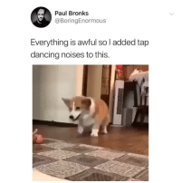 Cute, Dancing, and Hoe: Paul Bronks  @BoringEnormous  Everything is awful so l added tap  dancing noises to this. Cute. Follow my backup @hoe