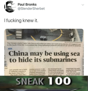 "Very very sneaky by cpt_bib MORE MEMES: Paul Bronks  @SlenderSherbet  I fucking knew it.  BAO UELIN  a The c  The Chinese missile frigate Yulin fires an anti-surface gun battery last month during exercises with Singapore's navy  in the South China Sea. Some analysts fear China is elevating its presence in the sea so it can conceal its submarines  ASIA  China may be using sea  to hide its submarines  ald  th  d to  nual  United States was easily  that developed by the  United States and Russia.  Its submarine program is  a major part of that push.  Since submarines can  nuclear-powered. It also  and certainly not to furth-  er militarize outposts in  the South China Sea.""  The South China Sea-  tracking their submarines  U  has at least three nuclear-  powered submarines ca-  pable of launching ballis-  he  te  in the open ocean  So the Soviets created  heavily mined and forti  and e nlan-  SNEAK 100 Very very sneaky by cpt_bib MORE MEMES"