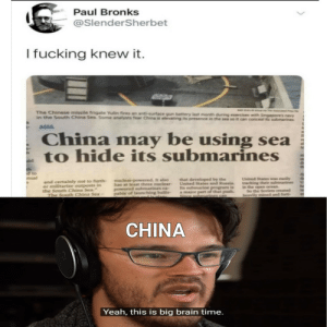 "the true 200Iq people.: Paul Bronks  @SlenderSherbet  I fucking knew it.  The Chinese missile frigate Yulin fires an anti-surface gun battery last month during exercises with Singapore's navy  in the South China Sea. Some analysts fear China is elevating its presence in the sea so it can conceal its submarines  ASIA  China  be using sea  may  to hide its submarines  th  d to  nual  United States was easily  tracking their submarines  in the open ocean.  So the Soviets created  heavily mined and forti  that developed by the  United States and Russia  Its subenarine program is  a major part of that push.  nuclear-powered. It also  has at least three nuclear-  powered submarines ca  pable of launching ballis-  and certainly not to furth  er militarize outposts in  the South China Sea.""  The South China Sea-  CHINA  Yeah, this is big brain time. the true 200Iq people."