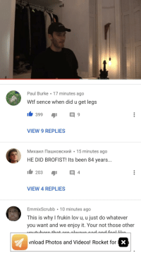 Videos, Wtf, and Been: Paul Burke 17 minutes ago  Wtf sence when did u get legs  3999  VIEW 9 REPLIES  Михаил Пашковский . 1 5 minutes ago  HE DID BROFIST! Its been 84 years...  VIEW 4 REPLIES  EmmixScrubb 10 minutes ago  This is why I frukin lov u, u just do whatever  you want and we enjoy it. Your not those other  that are alhwaue odand foo likn  3  vnload Photos and Videos! Rocket for