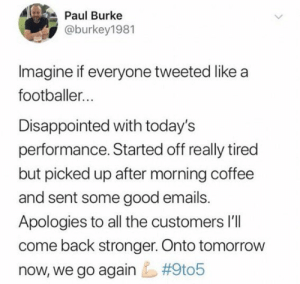 😂😂😂 https://t.co/TwxIUvCcLr: Paul Burke  @burkey1981  Imagine if everyone tweeted like a  footballer...  Disappointed with today's  performance. Started off really tired  but picked up after morning coffee  and sent some good emails.  Apologies to all the customers l'lI  come back stronger. Onto tomorrow  #9t05  now, we go again 😂😂😂 https://t.co/TwxIUvCcLr