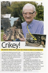 "<p>Accidentally famous.</p>: Paul Cole thought  the Beatles were  a bunch of kooks  Crikey!  Accidental Abbey Road cover star refuses to listen to the Beatles!  THE OLD MAN pictured in the ord to play at a wedding. ""I  background on the Beatles' Abbey saw it resting against her keyboard,  Road record sleeve is now 92 years Cole remembered, ""and I said,  old, lives in Florida and has never 'Hey! It's those four kooks! That's  listened to the album.  me in there!  While on a London vacation with Despite the serendipity, the  his wife in 1969, Paul Cole failed to retired salesman has never enjoyed  recognize the world's most famous the Beatles. ""I've never heard Abbey  band as he watched ""a bunch of  kooks"" repeatedly cross the road in eas on television and have heard  front of him. Almost a year later, he a few of their songs. It's not my  saw the album by chance when his kind of thing. I prefer classical  wife, a church organist, was given music."" SEVE LONE  Road,"" Cole said. I've seen the <p>Accidentally famous.</p>"