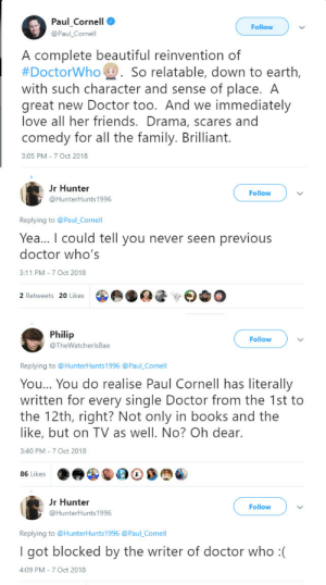 beccaland: wcreaf:   jayadan: This is my favorite form of entertainment. Sequel:   Geek gatekeeping is a deadly occupation, and NOBODY has to do it. Learn from the examples of the fallen, fellow nerds. Don't be that guy. : Paul Cornell O  Follow  @Paul Cornell  A complete beautiful reinvention of  #DoctorWho- . So relatable, down to earth  with such character and sense of place. A  great new Doctor too. And we immediately  love all her friends. Drama, scares and  comedy for all the family. Brilliant.  3:05 PM-7 Oct 2018  r Hunter  @HunterHunts 1996  Follow  Replying to Paul _Cornell  Yea... I could tell you never seen previous  doctor who's  3:11 PM-7 Oct 2018  2 Retweets 20 Likes  Philip  @TheWatcherlsBae  Follow  Replying to @HunterHunts1996 @Paul_Cornell  You... You do realise Paul Cornell has literally  written for every single Doctor from the 1st to  the 12th, right? Not only in books and the  like, but on TV as well. No? Oh dear.  3:40 PM 7 Oct 2018  86 Likes  r Hunter  @HunterHunts 1996  Follow  Replying to @HunterHunts1996 @Paul_Cornell  I got blocked by the writer of doctor who :(  4:09 PM 7 Oct 2018 beccaland: wcreaf:   jayadan: This is my favorite form of entertainment. Sequel:   Geek gatekeeping is a deadly occupation, and NOBODY has to do it. Learn from the examples of the fallen, fellow nerds. Don't be that guy.