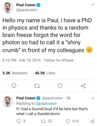 "Hello, Iphone, and SoundCloud: Paul Coxon  @paulcoxon  Hello my name is Paul, I have a PhD  in physics and thanks to a random  brain freeze forgot the word for  photon so had to call it a shiny  crumb"" in front of my colleagues  5:10 PM Feb 18, 2019 Twitter for iPhone  5.3K Retweets  40.5K Likes  Paul Coxon@paulcoxon 5h  Replying to @paulcoxon  If I had a SoundCloud it'd be here but that's  What l call a thunderstorm  ロ22  614 This is hard science"