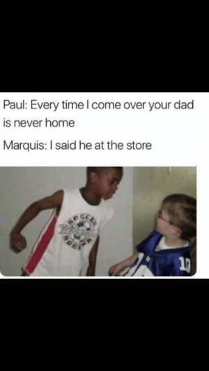 Poor Marquis by rafaninjaturtle17 FOLLOW 4 MORE MEMES.: Paul: Every time l come over your dad  is never home  Marquis: I said he at the store  21 Poor Marquis by rafaninjaturtle17 FOLLOW 4 MORE MEMES.