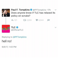 Happy that a scrub is still a guy that can't get no love from me. @kalesalad: Paul F. Tompkins @PF Tompkins 17h  Does anyone know if TLC has relaxed its  policy on scrubs?  121  t 1,033  4,544  M  TLC  @Official TLC  Replying to @PFTompkins  hell no!  6/6/17, 1:43 PM Happy that a scrub is still a guy that can't get no love from me. @kalesalad