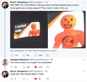 Weird, New Zealand, and World: Paul F. Tompkins @PFTompkins 11h  HEY REST OF THE WORLD: Did you know that New Zealand has a weird  citrus golem as a voting mascot? They tried to hide it from us!  I voted  Guy Montgomery, Tim Batt, Melanie Lynskey and 2 others  115 t 521 3.2K  Jemaine Clement @AJemaineClement-9h  You have a weird citrus golem as a president.  88 t 393 4.0K  Paul F Tompkins @PFTompkins 7m  HOW DID YOU HEAR ABOUT THAT