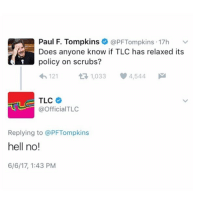 Fuck Scrubs: Paul F. Tompkins @PFTompkins 17h  v  Does anyone know if TLC has relaxed its  policy on scrubs?  121  t 1,033 4,544  M  TLC  @Official TLC  Replying to @PFTompkins  hell no!  6/6/17, 1:43 PM Fuck Scrubs