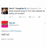 Important news: Paul F. Tompkins  @PFTompkins 17h  v  Does anyone know if TLC has relaxed its  policy on scrubs?  4h, 121  1,033 4,544  M  TLC  @Official TLC  Replying to @PFTompkins  hell no!  6/6/17, 1:43 PM Important news