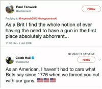 hull: Paul Fenwick  @kamackeris  Follow  Replying to @noprezzie2012 @tonyposnanski  As a Brit I find the whole notion of ever  having the need to have a gun in the first  place absolutely abhorrent...  11:32 PM 2 Jun 2018  @DANKTRUMPMEME  Caleb Hull  @CalebJHull  Follow  As an American, I haven't had to care what  Brits say since 1776 when we forced you out  with our guns.雪