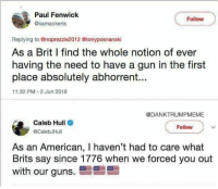 Guns, Memes, and American: Paul Fenwick  @kamackeris  Follow  Replying to @noprezzie2012 @tonyposnanski  As a Brit I find the whole notion of ever  having the need to have a gun in the first  place absolutely abhorrent...  11:32 PM 2 Jun 2018  @DANKTRUMPMEME  Caleb Hull  @CalebJHull  Follow  an American, I haven't had to care what  Brits say since 1776 when we forced you out  with our guns 🇺🇸🇺🇸🇺🇸🇺🇸🇺🇸🇺🇸🇺🇸🇺🇸🇺🇸