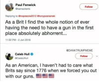 Guns, Memes, and American: Paul Fenwick  @kamackeris  Follow  Replying to @noprezzie2012 @tonyposnanski  As a Brit I find the whole notion of ever  having the need to have a gun in the first  place absolutely abhorrent...  11:32 PM-2 Jun 2018  @DANKTRUMPMEME  Caleb Hull  @CalebJHull  Follow  As an American, I haven't had to care what  Brits say since 1776 when we forced you out  with our guns. 🤣😂🤣😂🤣😂