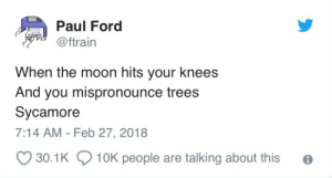 people are talking: Paul Ford  @ftrain  V1.3  When the moon hits your knees  And you mispronounce trees  Sycamore  7:14 AM - Feb 27, 2018  30.1K  10K people are talking about this