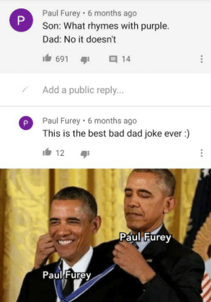 I Paul the furey am the greatest dad: Paul Furey • 6 months ago  Son: What rhymes with purple.  Dad: No it doesn't  691  14  Add a public reply...  Paul Furey · 6 months ago  This is the best bad dad joke ever :)  12  Paul Furey  Paul Furey  P. I Paul the furey am the greatest dad