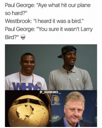 """Larry Bird is still mad at Paul George for wanting out 💀😂👀 - Follow @_nbamemes._: Paul George: """"Aye what hit our plane  so hard?""""  Westbrook: """"I heard it was a bird.""""  Paul George: """"You sure it wasn't Larry  Bird?""""  @_ABAM EM ES.- Larry Bird is still mad at Paul George for wanting out 💀😂👀 - Follow @_nbamemes._"""
