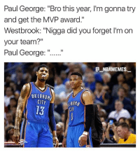 "Paul George said he's going for MVP 👀😂💀 - Follow @_nbamemes._: Paul George: ""Bro this year, I'm gonna try  and get the MVP award.""  Westbrook: ""Nigga did you forget I'm on  your team?""  Paul George:""  E NBAMEMES  OKLABO  CITY  13  Clr Paul George said he's going for MVP 👀😂💀 - Follow @_nbamemes._"