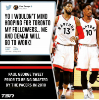Prior to getting drafted Paul George expressed his desire to play in Toronto and a couple years ago oddly thanked Toronto after their playoff series. Paul George without a doubt really loves Toronto. If the Raptors trade for PG13, bring back Lowry and Ibaka, how good would they be? (via @tsn_official)🤔 ➡Snapchat 👻 - ballershype ➡TURN ON POST NOTIFICATIONS 💥 ➡ FOLLOW @ballershype❗ Tags: nba nbamemes toronto raptors wethenorth: Paul George o  aYg Trece  YO I WOULDN'T MIND  HOOPING FOR TORONTO  MY FOLLOWERS. ME  13 10  AND DEMAR WILL  GO TO WORK!  Lukes  5.061  4,673  10:11 AM 15 May 2010  PAUL GEORGE TWEET  PRIOR TO BEING DRAFTED  BY THE PACERS IN 2010  Sn Prior to getting drafted Paul George expressed his desire to play in Toronto and a couple years ago oddly thanked Toronto after their playoff series. Paul George without a doubt really loves Toronto. If the Raptors trade for PG13, bring back Lowry and Ibaka, how good would they be? (via @tsn_official)🤔 ➡Snapchat 👻 - ballershype ➡TURN ON POST NOTIFICATIONS 💥 ➡ FOLLOW @ballershype❗ Tags: nba nbamemes toronto raptors wethenorth