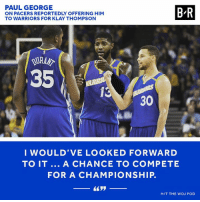 PG for Klay could've happened, per Adrian Wojnarowski.: PAUL GEORGE  ON PACERS REPORTEDLY OFFERING HIM  TO WARRIORS FOR KLAY THOMPSON  B-R  URAN  35  15  30  I WOULD'VE LOOKED FORWARD  TO IT... A CHANCE TO COMPETE  FOR A CHAMPIONSHIP.  H/T THE WOJ POD PG for Klay could've happened, per Adrian Wojnarowski.