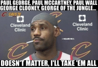Be Like, Nba, and Paul George: PAUL GEORGE, PAUL MCCARTNEY PAUL WALL  GEORGE CLOONEY GEORGE OFTHE JUNGLE...  ICAVSTV  Cleveland  Cleveland  Clinic  Clinic  @NBAMEMES  DOESN'T MATTER, ILL TAKE EM ALL Lebron be like...#CavsNation