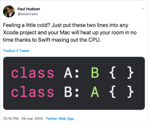 Feeling a little cold?: Paul Hudson  @twostraws  Feeling a little cold? Just put these two lines into any  Xcode project and your Mac will heat up your room in no  time thanks to Swift maxing out the CPU.  Traduci il Tweet  class A: B  class B: A  }  10:10 PM-29 mar 2019 -Twitter Web App Feeling a little cold?