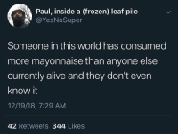 Alive, Frozen, and World: Paul, inside a (frozen) leaf pile  @YesNoSuper  Someone in this world has consumed  more mayonnaise than anyone else  currently alive and they don't even  know it  12/19/18, 7:29 AM  42 Retweets 344 Likes Congrats someone