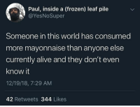 Alive, Frozen, and Http: Paul, inside a (frozen) leaf pile  @YesNoSuper  Someone in this world has consumed  more mayonnaise than anyone else  currently alive and they don't even  know it  12/19/18, 7:29 AM  42 Retweets 344 Likes This can be changed to anything and I think it therefore has MASSIVE potential via /r/MemeEconomy http://bit.ly/2EKasHW
