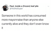 Alive, Frozen, and World: Paul, inside a (frozen) leaf pile  @YesNoSuper  Someone in this world has consumed  more mayonnaise than anyone else  currently alive and they don't even know  it meirl