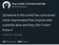 Alive, Frozen, and World: Paul, inside a (frozen) leaf pile  @YesNoSuper  Someone in this world has consumed  more mayonnaise than anyone else  currently alive and they don't even  know it  12/19/18, 7:29 AM  42 Retweets 344 Likes meirl
