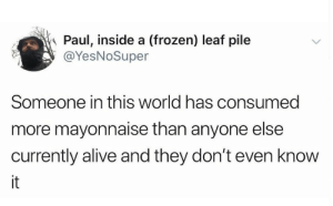 Alive, Frozen, and World: Paul, inside a (frozen) leaf pile  @YesNoSuper  Someone in this world has consumed  more mayonnaise than anyone else  currently alive and they don't even know  it